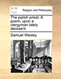 The Parish Priest a Poem, upon a Clergyman Lately Deceas'D, Samuel Wesley, 1171132204