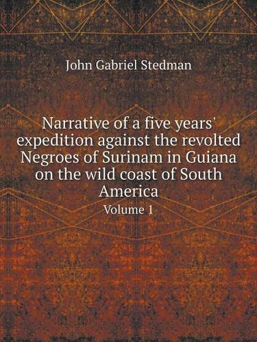 Narrative of a five years' expedition against the revolted Negroes of Surinam in Guiana on the wild coast of South America Volume 1 PDF