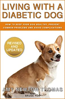 Living With A Diabetic Dog: How To Keep Your Dog Healthy, Prevent Common Problems And Avoid Complications by [Thomas, Amy Newton, Pea, Bruce]