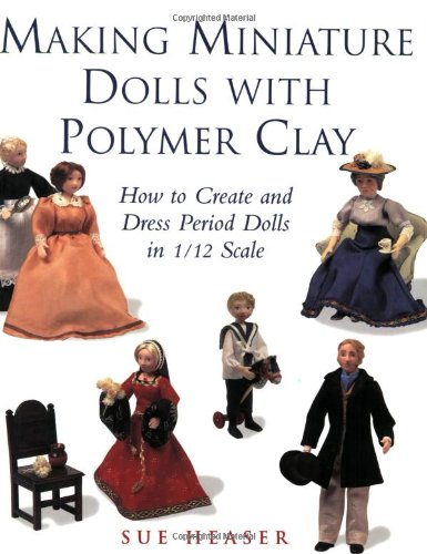 Making Miniature Dolls with Polymer Clay: How to Create and Dress Period Dolls in 1/12 Scale by Cassell