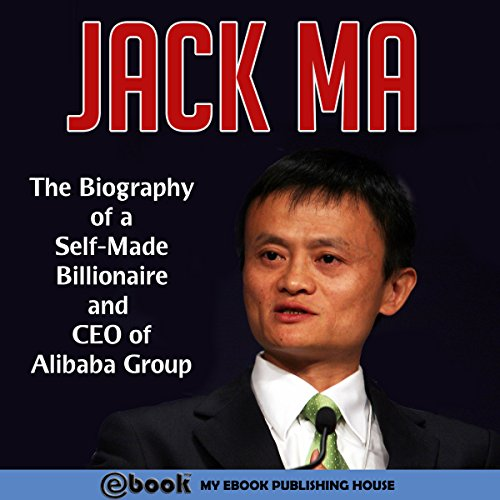 Jack Ma  The Biography Of A Self Made Billionaire And Ceo Of Alibaba Group