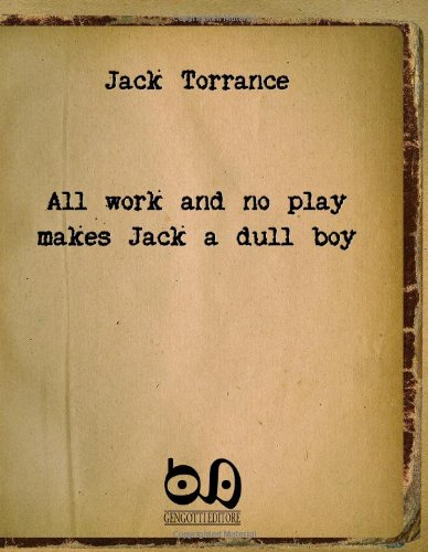 All Work And No Play Makes Jack A Dull Boy: The Masterpiece Of A Well-Known Writer With No Readers... (All Work And No Play Makes Jack A)