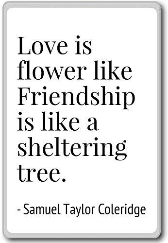 Love is flower like Friendship is l... - Samuel Taylor Coleridge - quotes fridge magnet, White