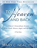 To Heaven and Back: A Doctor's Extraordinary Account of Her Death, Heaven, Angels, and Life Again: A True Story