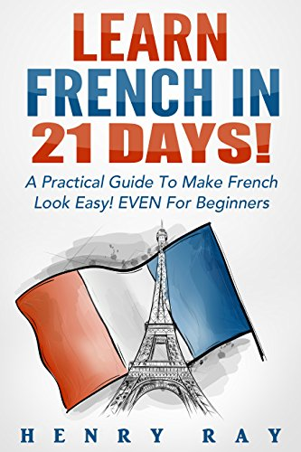 French: Learn French In 21 DAYS! – A Practical Guide To Make French Look Easy! EVEN For Beginners (French, Spanish, German, Italian) cover