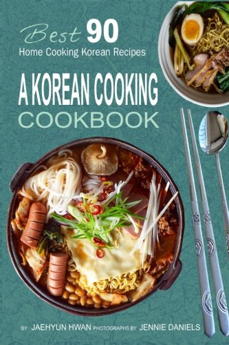 A Korean Cooking Cookbook: Best 90 Home Cooking Korean Recipes by Jaehyun Hwan