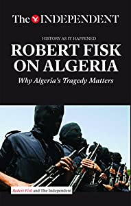 ROBERT FISK ON ALGERIA: Why Algeria's Tragedy Matters by Independent Print Limited
