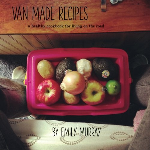 Van Made Recipes: A Healthy Cookbook for Living On the Road