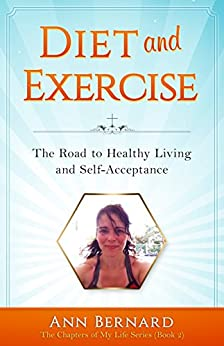 Diet and Exercise: The Road to Healthy Living and Self-Acceptance (The Chapters of My Life Series Book 2) by [Bernard, Ann]