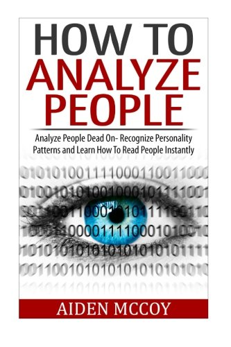 How To Analyze People: Analyze People Dead On - Recognize Personality Patterns and Learn How To Read People Instantly (How To Analyze People, Body Language, How To Read People, Human Psychology) - Physcology Books