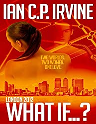 London 2012 : What If ? ( A Romantic Time Travel Thriller ) (Omnibus Edition containing Book One and Book Two) (English Edition)