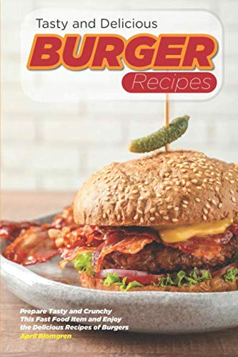 Tasty and Delicious Burger Recipes: Prepare Tasty and Crunchy This Fast Food Item and Enjoy the Delicious Recipes of Burgers by April Blomgren