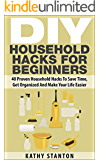 DIY Household Hacks For Beginners: 40 Proven Household Hacks To Save Time, Get Organized And Make Your Life Easier (Simple Living Book 7)