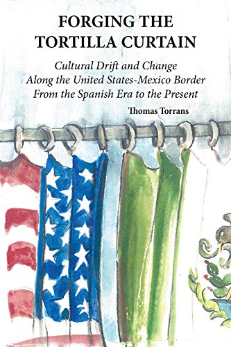 Forging the Tortilla Curtain: Cultural Drift and Change Along the United States-Mexico Border from the Spanish Conquest to the Present
