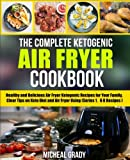 The Complete Ketogenic Air Fryer Cookbook: Healthy and Delicious Air Fryer Ketogenic Recipes for Your Family, Clear Tips on Keto Diet and Air Fryer Using (Series 1, 60 Recipes) (Volume 1)