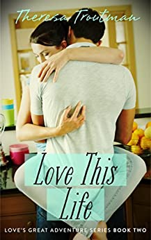 Love This Life: Love's Great Adventure Series Book 2: Love's Great Adventure Series Book 2 by [Troutman, Theresa]