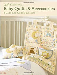 Baby Quilts and Accessories: 6 Cute and Cuddly Designs (Quilt Essentials)