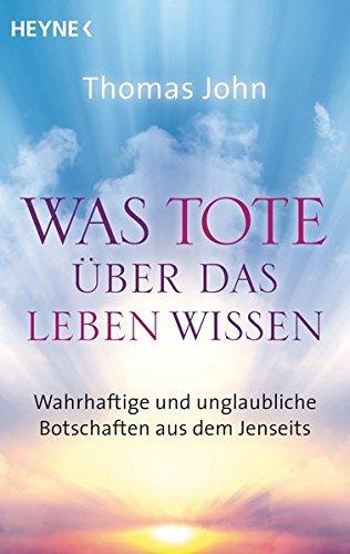 Was Tote über das Leben wissen: Wahrhaftige und unglaubliche Botschaften aus dem Jenseits Taschenbuch – 11. Juli 2016 Thomas John Jochen Lehner Heyne Verlag 3453702980