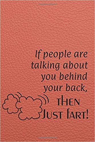 If People Are Talking About You Behind You Back Then Just Fart