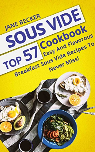 Sous Vide Cookbook: Top 57 Easy And Flavorous Breakfast Sous Vide Recipes To Never Miss! (sous vide cookbook, sous vide cooking, sous vide recipes) by Jane  Becker