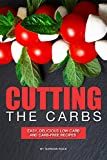 Cutting the Carbs: Easy, Delicious Low-Carb and Carb-Free Recipes