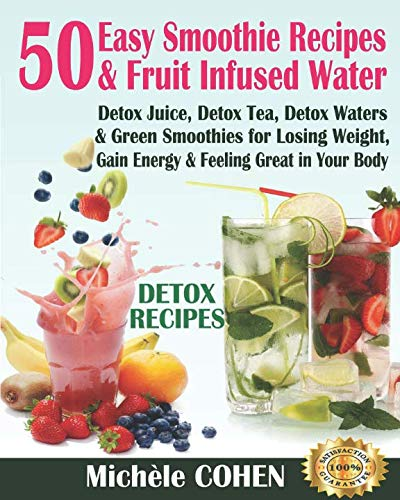 Detox Recipes: 50 Easy Smoothie Recipes & Fruit Infused Water; Detox Juice, Detox Tea, Detox Waters & Green Smoothies for Losing Weight, Gain Energy & Feeling Great in Your Body (Drink Detox Cleanse) by Michèle COHEN