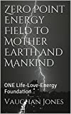 Zero Point Energy Field to Mother Earth and Mankind: ONE Life-Love-Energy Foundation (Universal Love - ONE Life Book 3)