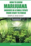 img - for How to Grow Marijuana Indoors in a Small Space From Start to Finish: Simple and Easy - Anyone can do it! book / textbook / text book