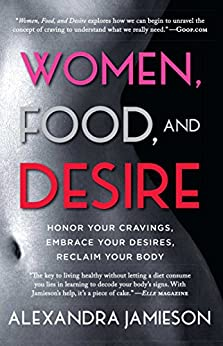 Women, Food, and Desire: Embrace Your Cravings, Make Peace with Food, Reclaim Your Body by [Jamieson, Alexandra]