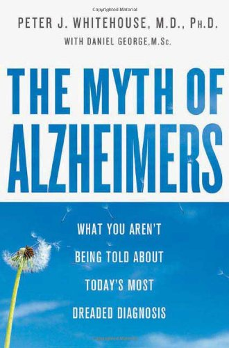 The Myth Of Alzheimer's  What You Aren't Being Told About Today's Most Dreaded Diagnosis