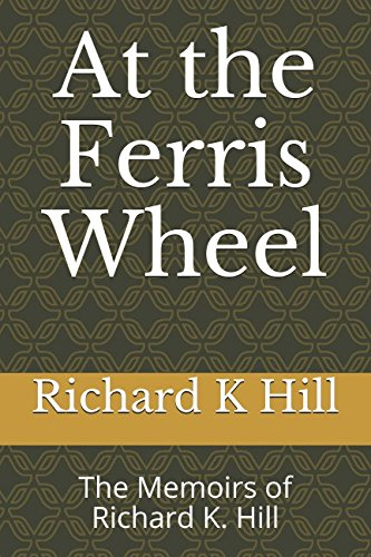 At the Ferris Wheel: The Memoirs of Richard K. Hill