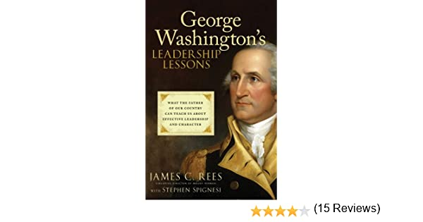 George washingtons leadership lessons what the father of our george washingtons leadership lessons what the father of our country can teach us about effective leadership and character kindle edition by james rees fandeluxe PDF