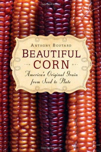 Beautiful Corn: America's Original Grain from Seed to Plate by Anthony Boutard (2012-10-01)