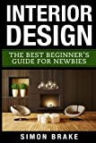 Interior Design: The Best Beginner's Guide For Newbies (Interior Design, Home Organizing, Home Cleaning, Home Living, Home Construction, Home Design) (Volume 1)
