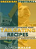Cookbooks for Fans: Green Bay Football Outdoor Cooking and Tailgating Recipes: Pack Attack Party Planning With Appetizers, Meat & Game (Outdoor Cooking ... ~ American Football Recipes Book 4)