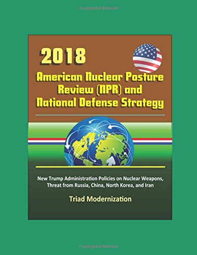2018 American Nuclear Posture Review (NPR) and National Defense Strategy - New Trump Administration Policies on Nuclear Weapons, Threat from Russia, China, North Korea, and Iran, Triad Modernization