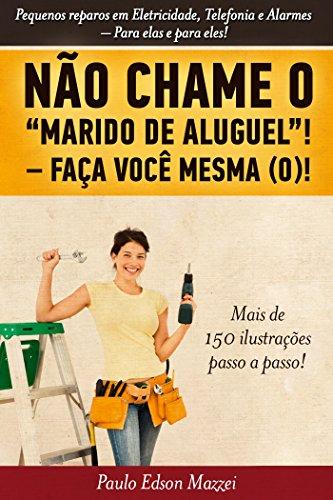 NÃO CHAME O MARIDO DE ALUGUEL! FAÇA VOCÊ MESMA (O)!!: Pequenos reparos em Eletricidade, Telefonia e Alarmes. Para elas e para eles!