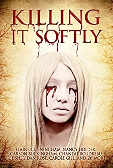 Killing It Softly: A Digital Horror Fiction Anthology of Short Stories (The Best by Women in Horror Book 1) by [Cunningham,Elaine, Fiction, Digital, Holder,Nancy, Sydney,M.J., Rose,Rie Sheridan, Boudreau,Chantal, Blackthorn,Rose, McBride,Tracie, Gill,Carole, Rath, Tina , Suzanne Reynolds-Alpert]
