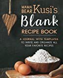 Mama Bear Kusi's Blank Recipe Book: A Journal with Templates to Write and Organize All Your Favorite Recipes (Mama Bear Kusi's Cooking Series) (Volume 2)