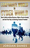 Corporate World To Cyber World! How To Build An Online Business, Make A Passive Income, And Inch Your Way To Achieving Financial Freedom (Online, Online ... Financial Freedom, Passive Income, Money)