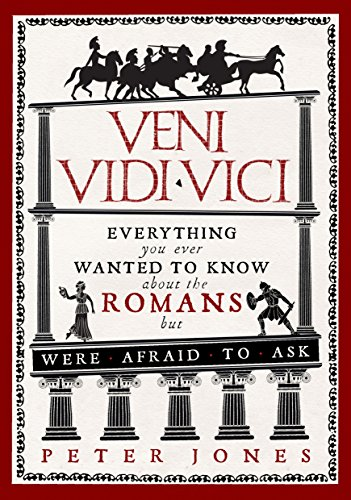 Veni  Vidi  Vici  Everything You Ever Wanted To Know About The Romans But Were Afraid To Ask