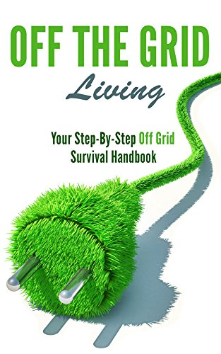 Off the Grid Living: Your Step-By-Step Off Grid Survival Handbook (English Edition)