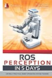 ROS Perception in 5 days: Entirely Practical Robot Operating System Training (ROS IN 5 DAYS)