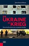 Die Ukraine im Krieg: Hinter den Frontlinien eines europäischen Konflikts