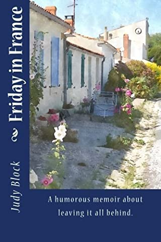 Friday in France: A humorous memoir about leaving it all behind. (Relocate To France)