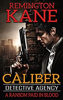 Caliber Detective Agency - A Ransom Paid In Blood by [Kane, Remington]