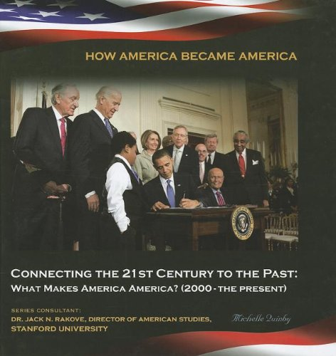 Connecting the 21st Century to the Past: What Makes America America? 2000-the Present (How America Became America)