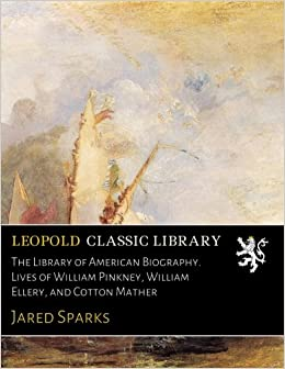 Book The Library of American Biography. Lives of William Pinkney, William Ellery, and Cotton Mather