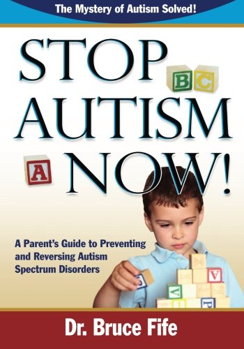 Stop Autism Now!: A Parent's Guide to Preventing and Reversing Autism Spectrum Disorders