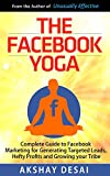 The Facebook Yoga: Complete Guide to Facebook Marketing  for Generating Targeted Leads, Hefty Profits and Growing your Tribe